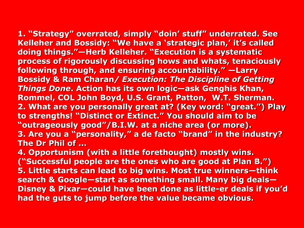 """1. """"Strategy"""" overrated, simply """"doin' stuff"""" underrated. See Kelleher and Bossidy: """"We have a 'strategic plan,' it's called doing things.""""—Herb Kelleher. """"Execution is a systematic process of rigorously discussing hows and whats, tenaciously following through, and ensuring accountability."""" —Larry Bossidy & Ram Charan"""