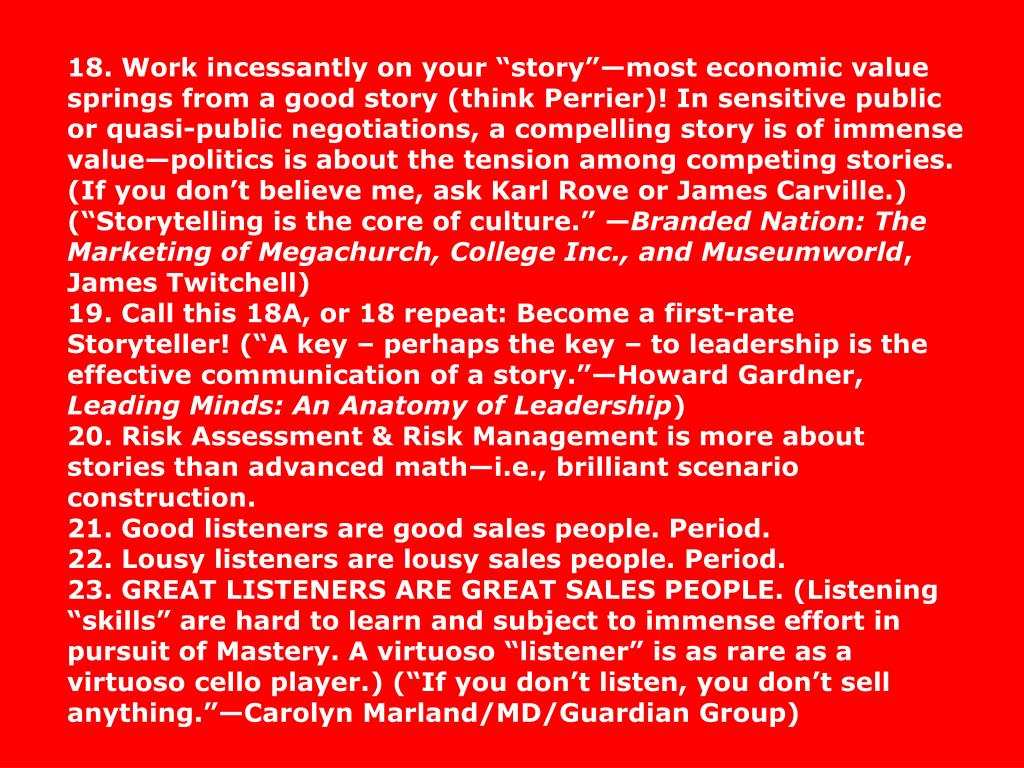 """18. Work incessantly on your """"story""""—most economic value springs from a good story (think Perrier)! In sensitive public or quasi-public negotiations, a compelling story is of immense value—politics is about the tension among competing stories. (If you don't believe me, ask Karl Rove or James Carville.) (""""Storytelling is the core of culture."""" —"""