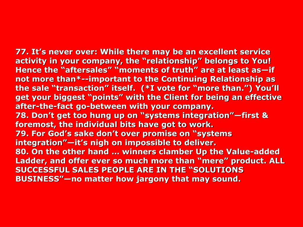 """77. It's never over: While there may be an excellent service activity in your company, the """"relationship"""" belongs to You! Hence the """"aftersales"""" """"moments of truth"""" are at least as—if not more than*--important to the Continuing Relationship as the sale """"transaction"""" itself.  (*I vote for """"more than."""") You'll get your biggest """"points"""" with the Client for being an effective after-the-fact go-between with your company."""
