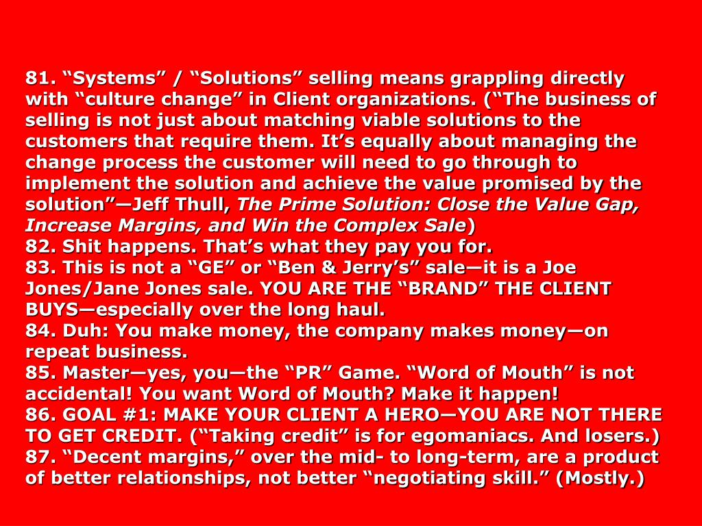 """81. """"Systems"""" / """"Solutions"""" selling means grappling directly with """"culture change"""" in Client organizations. (""""The business of selling is not just about matching viable solutions to the customers that require them. It's equally about managing the change process the customer will need to go through to implement the solution and achieve the value promised by the solution""""—Jeff Thull,"""