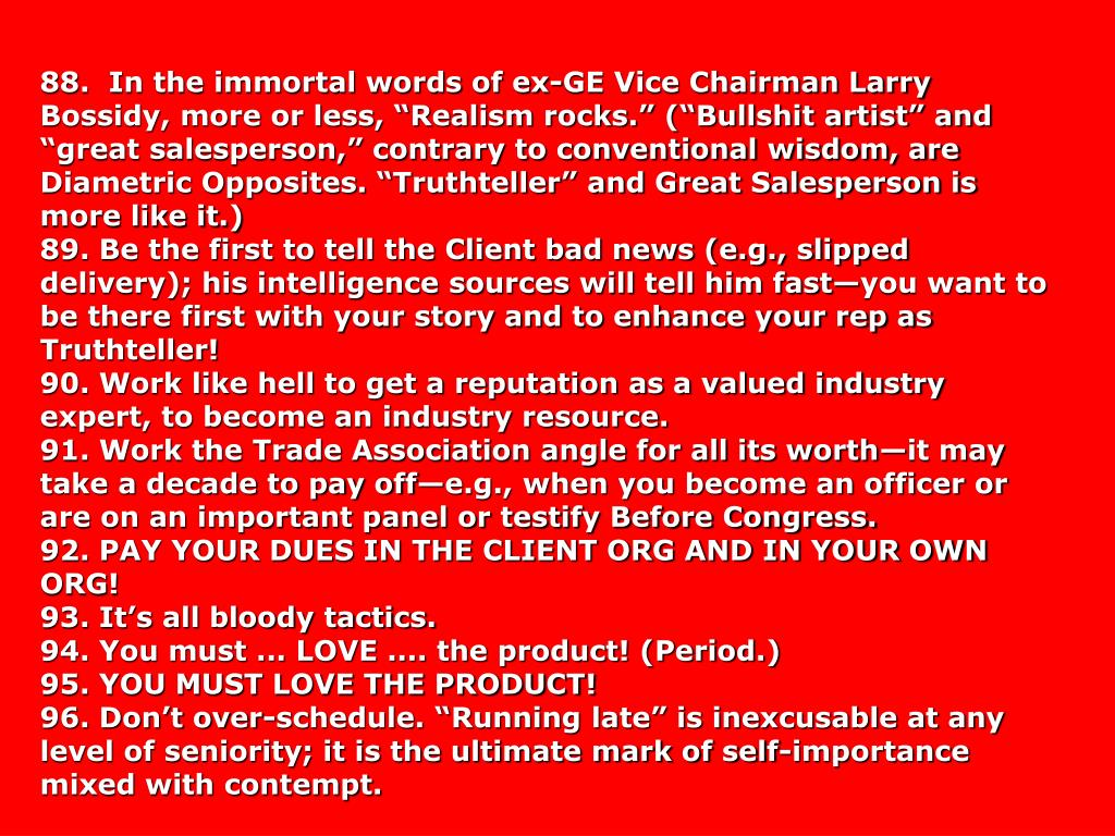 """88.  In the immortal words of ex-GE Vice Chairman Larry Bossidy, more or less, """"Realism rocks."""" (""""Bullshit artist"""" and """"great salesperson,"""" contrary to conventional wisdom, are  Diametric Opposites. """"Truthteller"""" and Great Salesperson is more like it.)"""