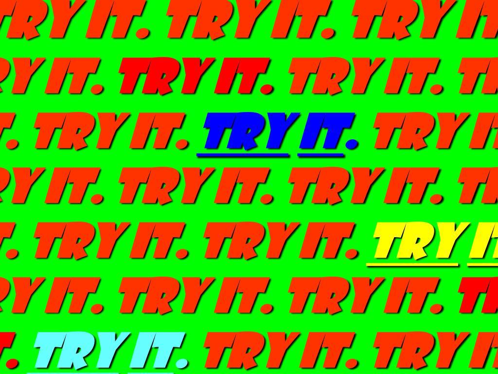 try it. Try it. Try it.