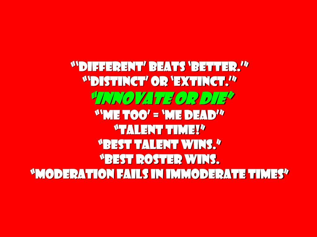"""""""'Different' beats 'Better.'"""""""