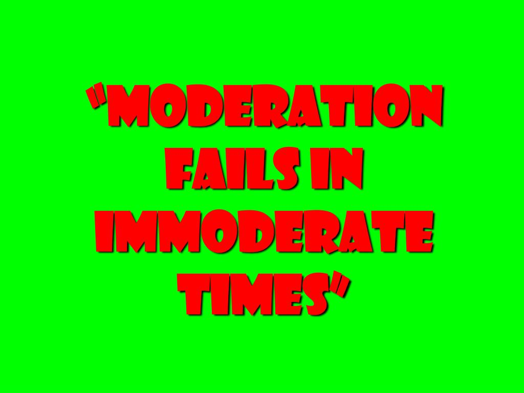 """""""Moderation Fails in Immoderate Times"""""""