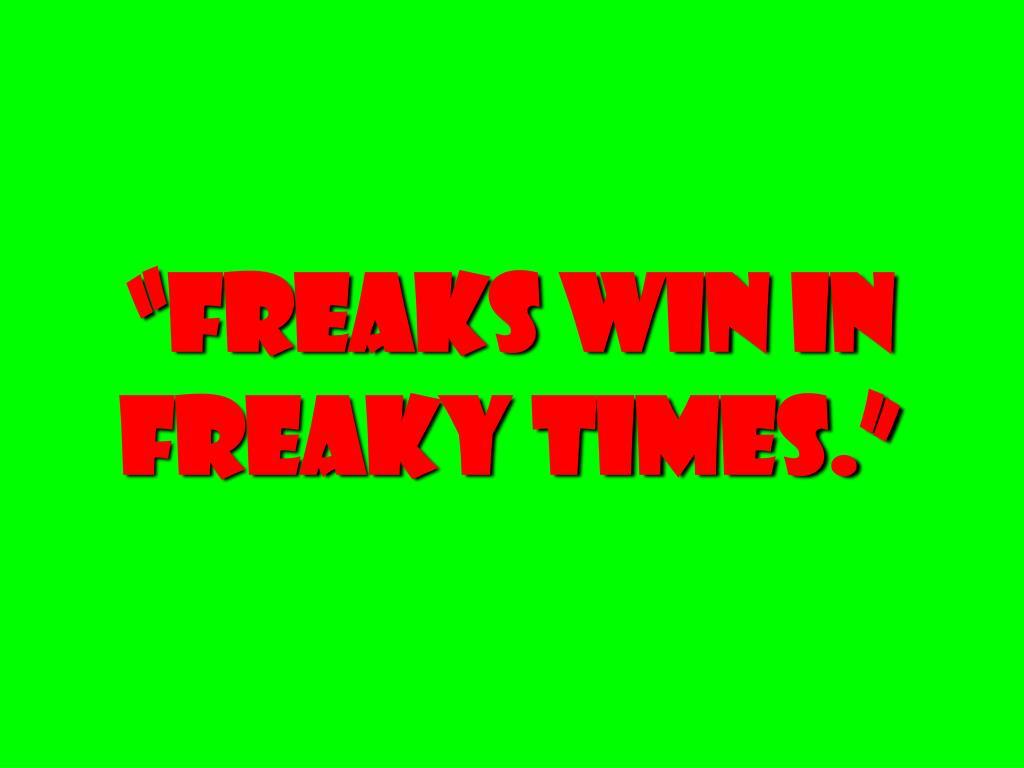 """""""freaks win in freaky times."""""""