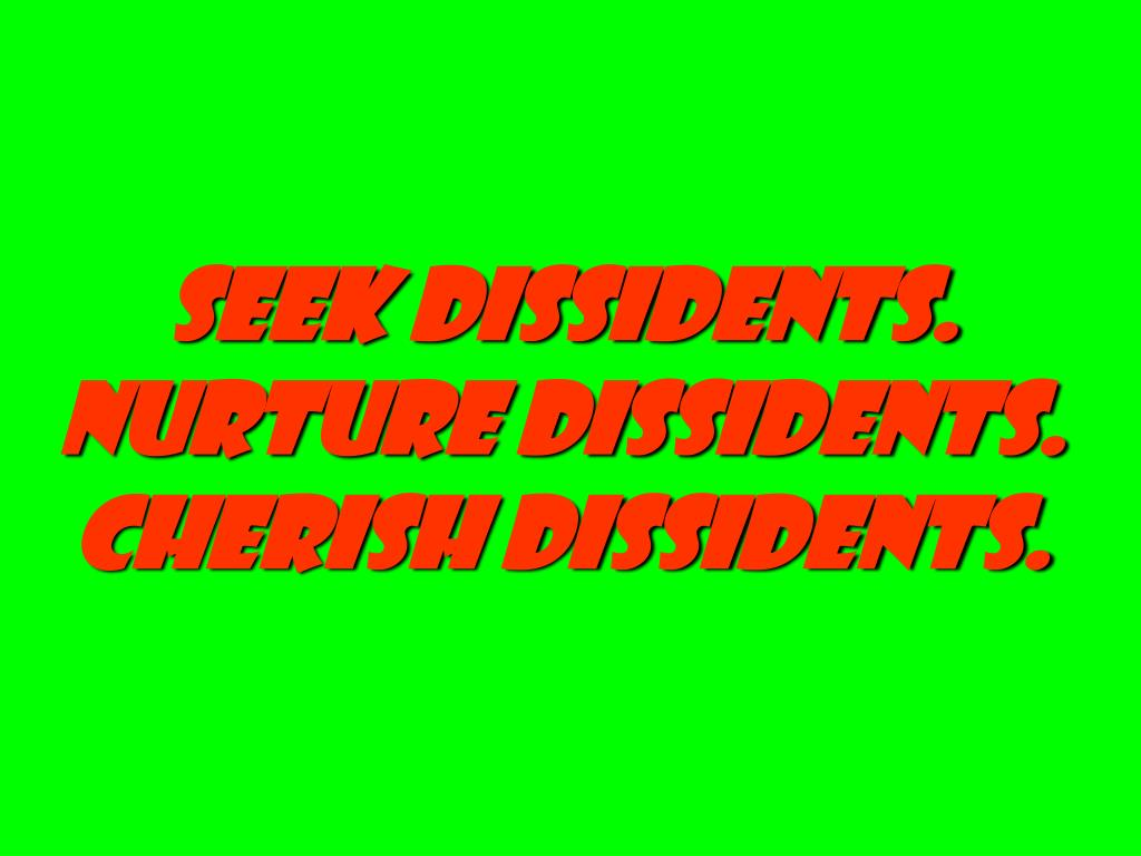 Seek Dissidents. Nurture Dissidents. Cherish Dissidents.