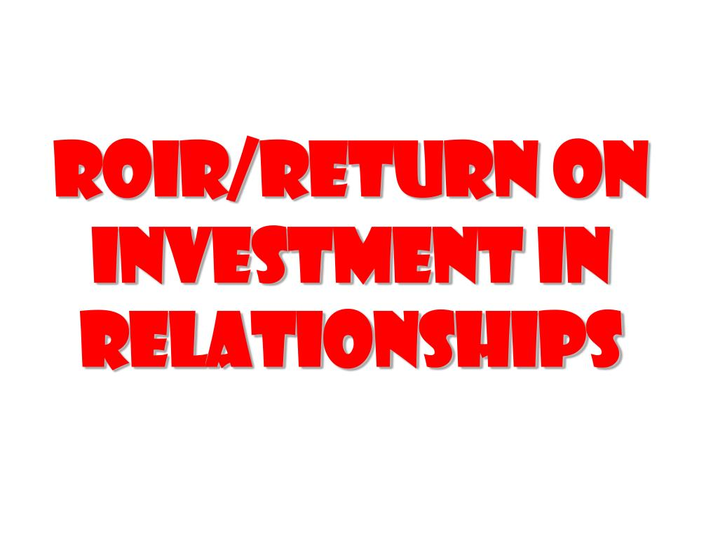 Roir/return on investment in relationships