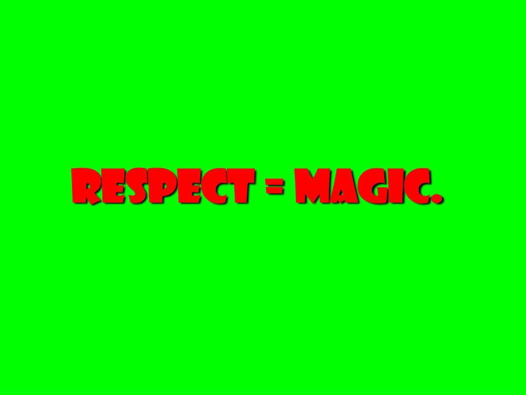 Respect = magic.