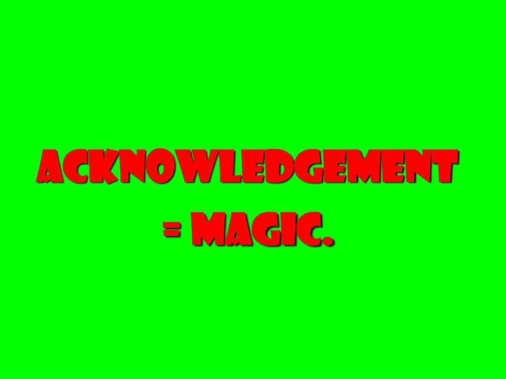 Acknowledgement = magic.