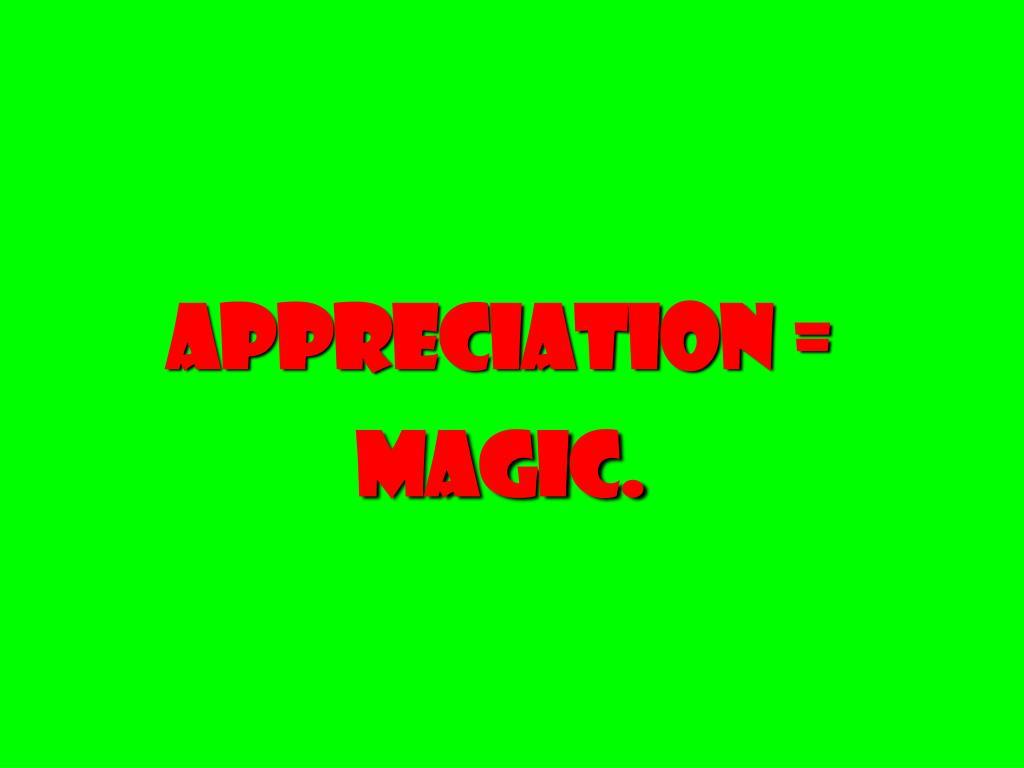 Appreciation = magic.