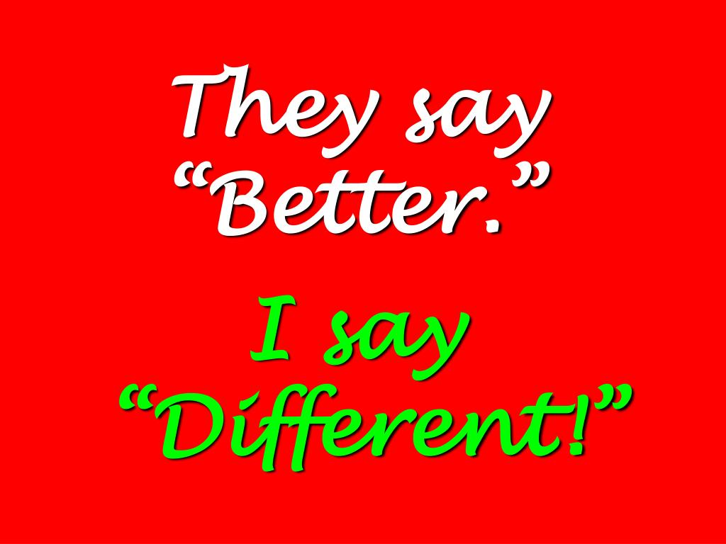 """They say """"Better."""""""