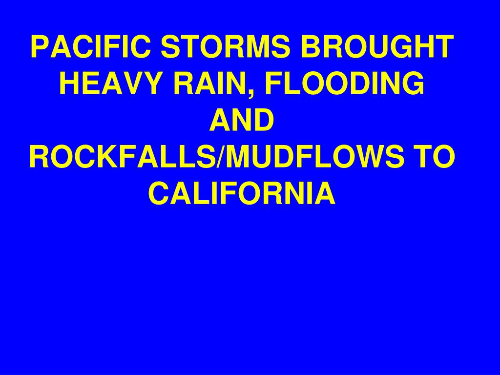 PACIFIC STORMS BROUGHT HEAVY RAIN, FLOODING AND ROCKFALLS/MUDFLOWS TO CALIFORNIA