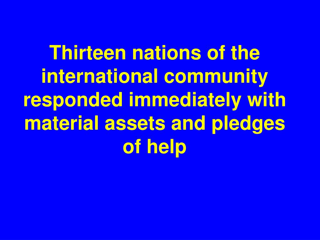 Thirteen nations of the international community responded immediately with material assets and pledges of help