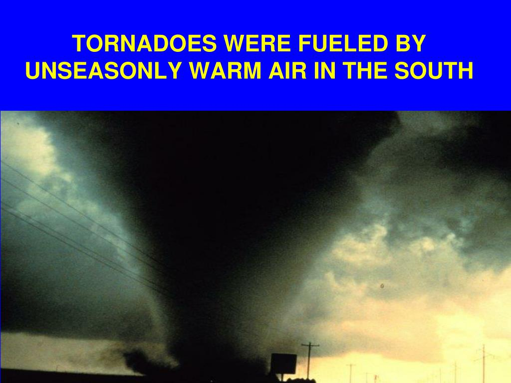 TORNADOES WERE FUELED BY UNSEASONLY WARM AIR IN THE SOUTH