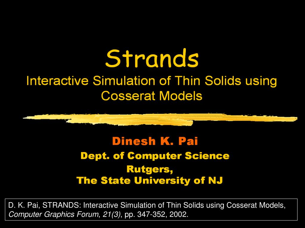 D. K. Pai, STRANDS: Interactive Simulation of Thin Solids using Cosserat Models,
