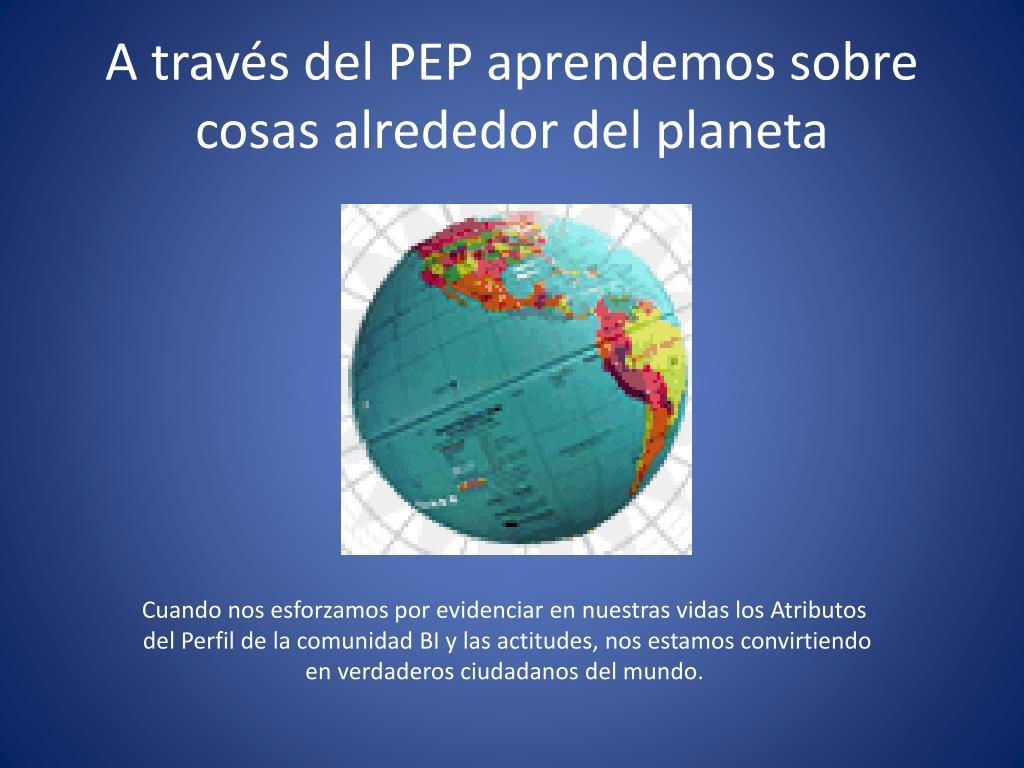 A través del PEP aprendemos sobre cosas alrededor del planeta