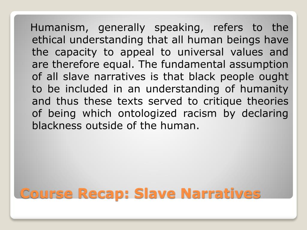 Humanism, generally speaking, refers to the ethical understanding that all human beings have the capacity to appeal to universal values and are therefore equal. The fundamental assumption of all slave narratives is that black people ought to be included in an understanding of humanity and thus these texts served to critique theories of being which ontologized racism by declaring blackness outside of the human.