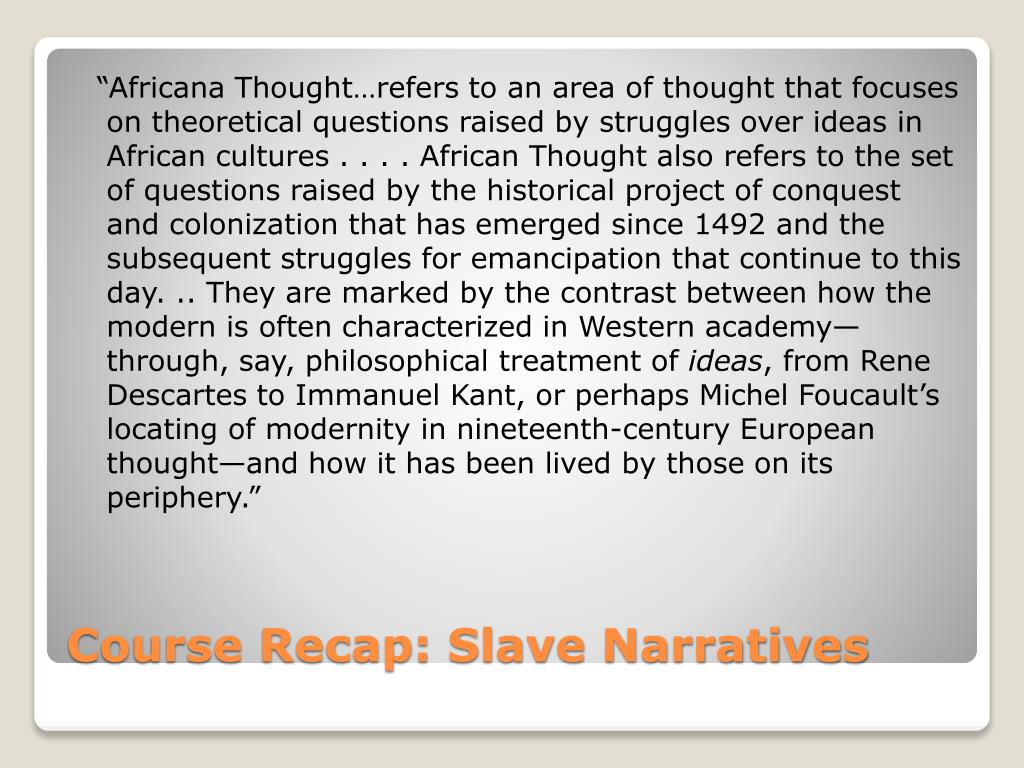 """""""Africana Thought…refers to an area of thought that focuses on theoretical questions raised by struggles over ideas in African cultures . . . . African Thought also refers to the set of questions raised by the historical project of conquest and colonization that has emerged since 1492 and the subsequent struggles for emancipation that continue to this day. .. They are marked by the contrast between how the modern is often characterized in Western academy—through, say, philosophical treatment of"""