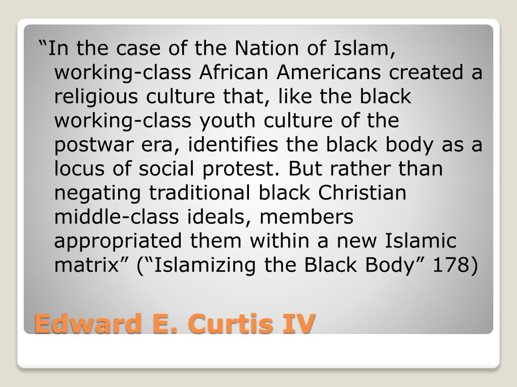 """""""In the case of the Nation of Islam, working-class African Americans created a religious culture that, like the black working-class youth culture of the postwar era, identifies the black body as a locus of social protest. But rather than negating traditional black Christian middle-class ideals, members appropriated them within a new Islamic matrix"""" (""""Islamizing the Black Body"""" 178)"""