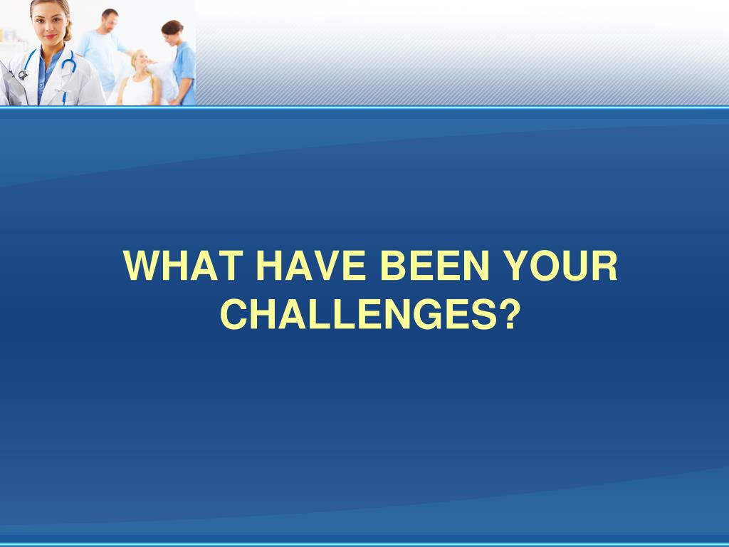 What Have Been Your Challenges?