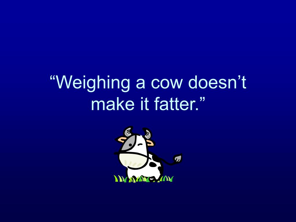 """""""Weighing a cow doesn't make it fatter."""""""