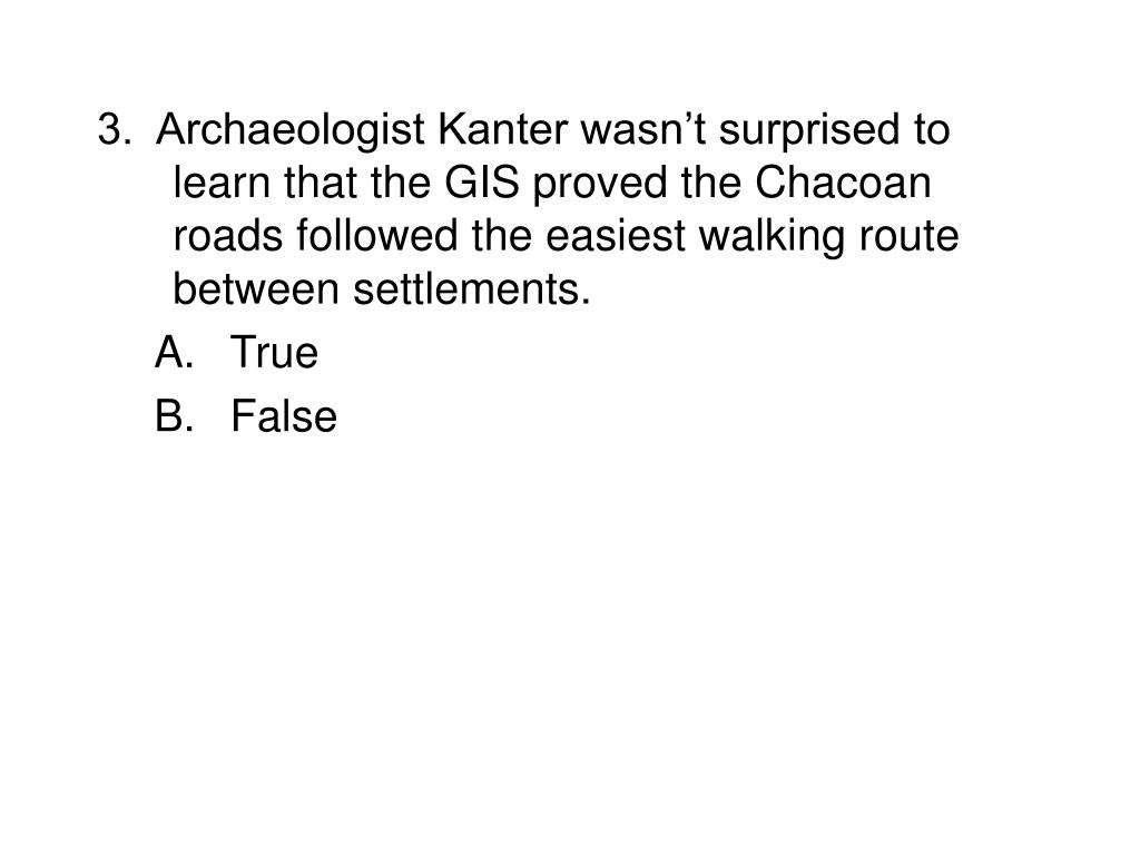 3.  Archaeologist Kanter wasn't surprised to learn that the GIS proved the Chacoan roads followed the easiest walking route between settlements.