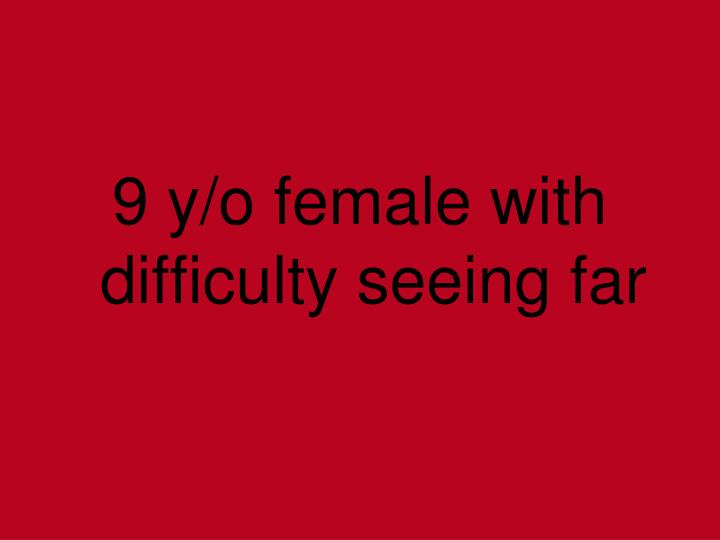 9 y/o female with difficulty seeing far