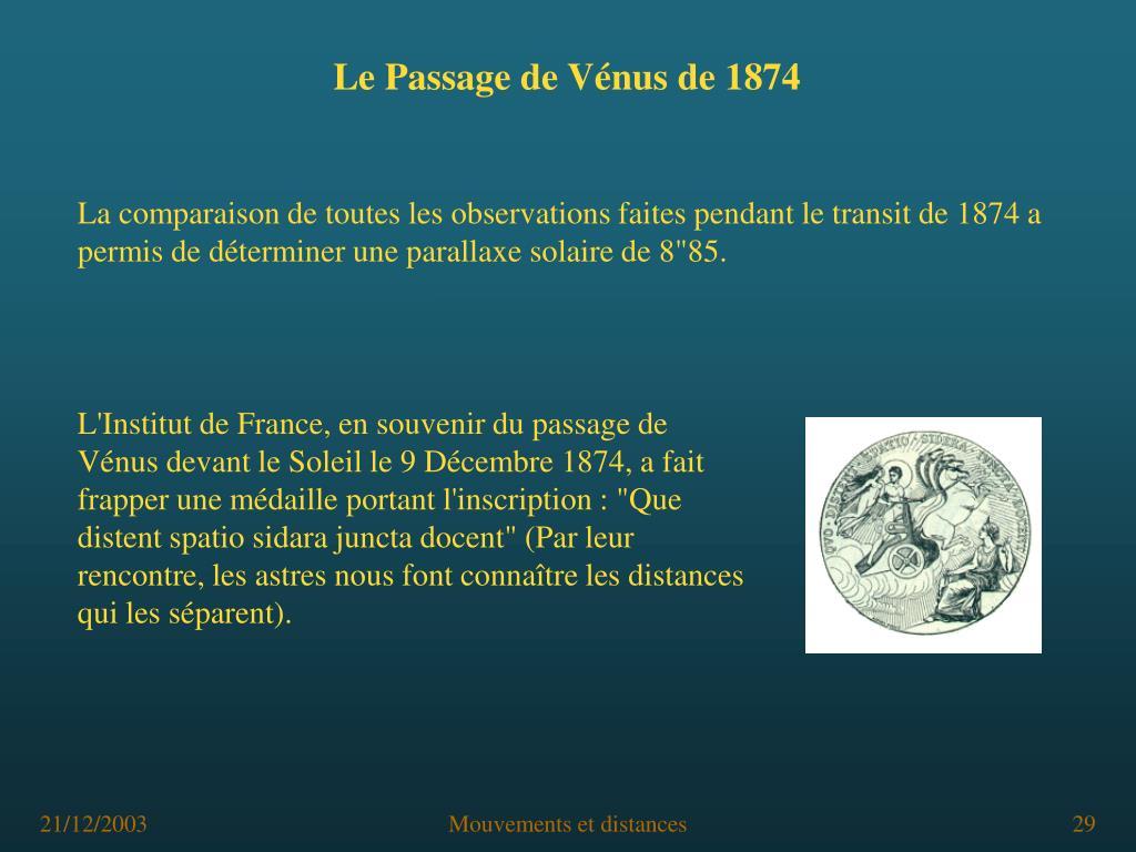 """L'Institut de France, en souvenir du passage de Vénus devant le Soleil le 9 Décembre 1874, a fait frapper une médaille portant l'inscription : """"Que distent spatio sidara juncta docent"""" (Par leur rencontre, les astres nous font connaître les distances qui les séparent)."""