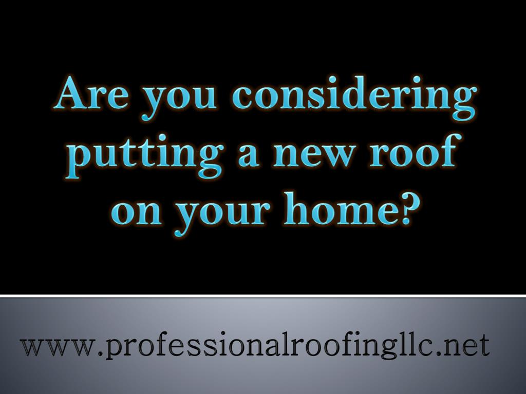 Are you considering putting a new roof on your home?