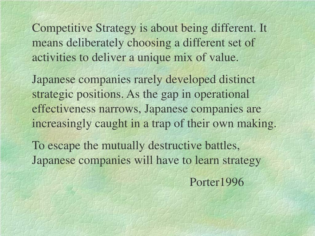 Competitive Strategy is about being different. It means deliberately choosing a different set of activities to deliver a unique mix of value.