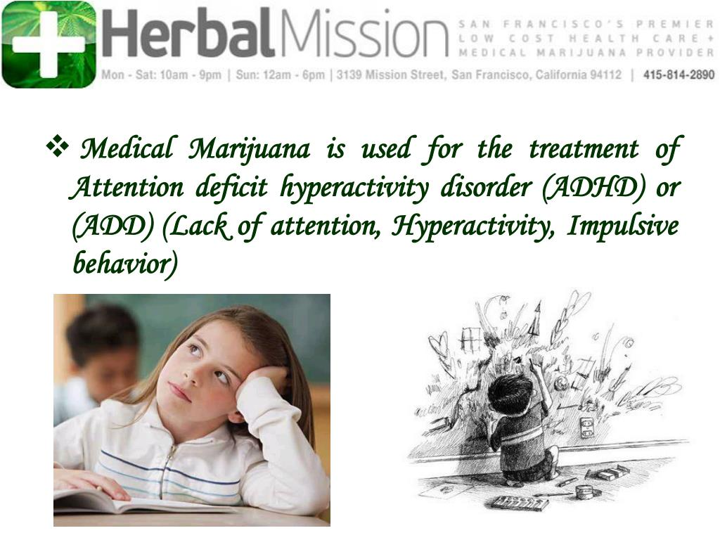 Medical Marijuana is used for the treatment of Attention deficit hyperactivity disorder (ADHD) or (ADD) (Lack of attention, Hyperactivity, Impulsive behavior)