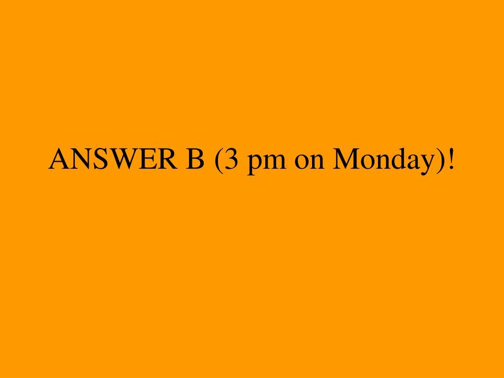 ANSWER B (3 pm on Monday)!