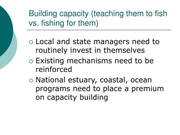 Building capacity (teaching them to fish vs. fishing for them)