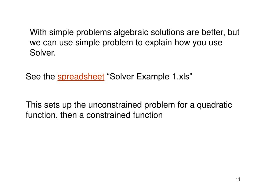 With simple problems algebraic solutions are better, but we can use simple problem to explain how you use Solver.