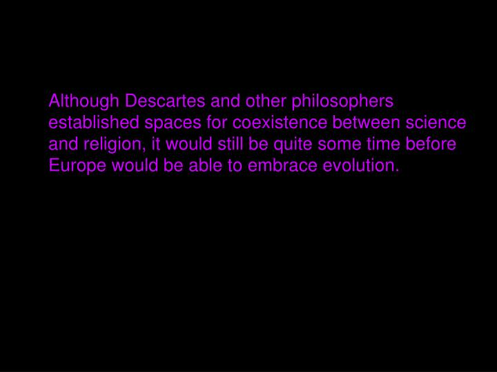 Although Descartes and other philosophers established spaces for coexistence between science and religion, it would still be quite some time before Europe would be able to embrace evolution.