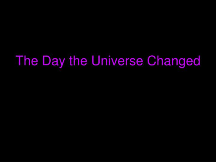 The Day the Universe Changed