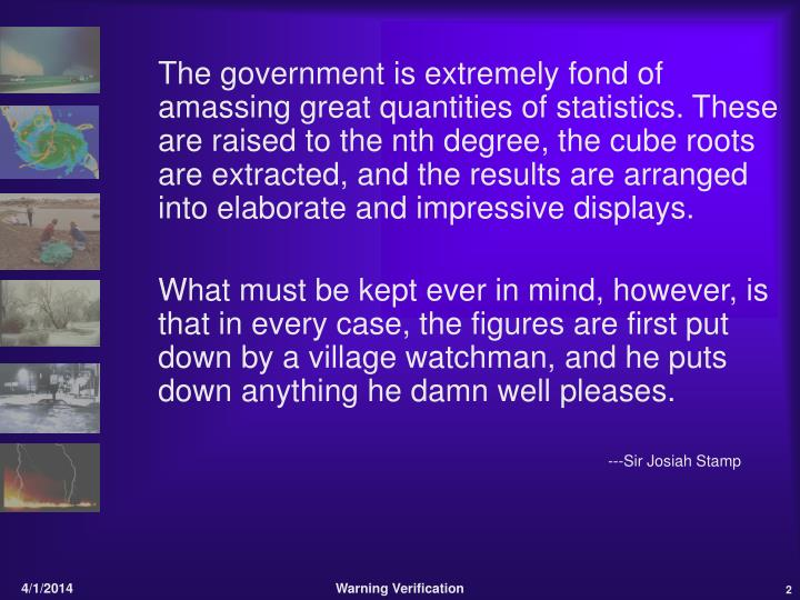 The government is extremely fond of amassing great quantities of statistics. These are raised to th...