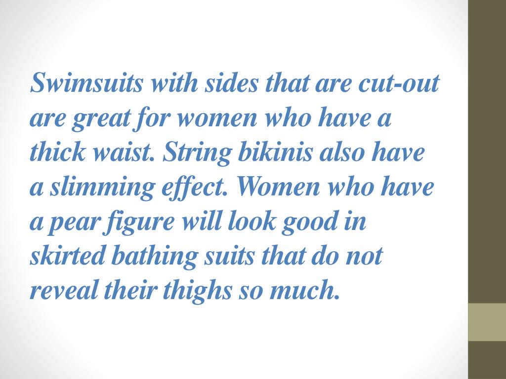 Swimsuits with sides that are cut-out are great for women who have a thick waist. String bikinis also have a slimming effect. Women who have a pear figure will look good in skirted bathing suits that do not reveal their thighs so much.