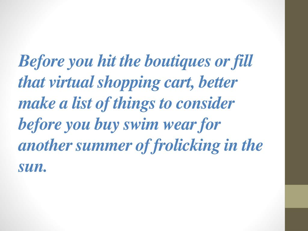 Before you hit the boutiques or fill that virtual shopping cart, better make a list of things to consider before you buy swim wear for another summer of frolicking in the sun.