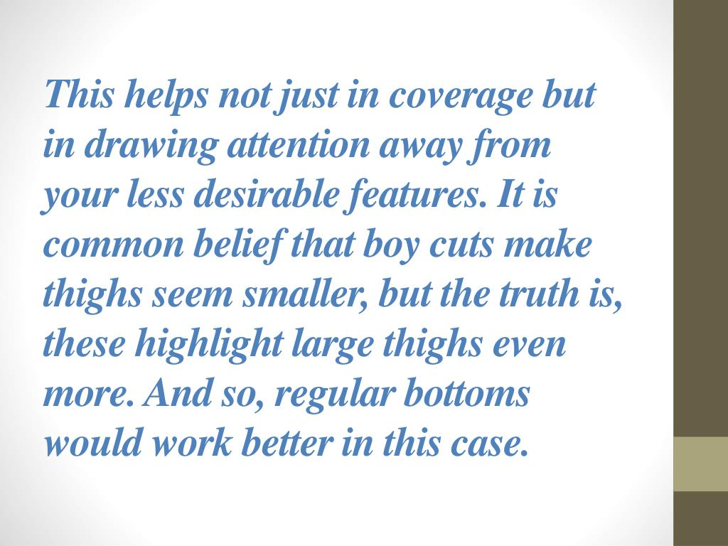 This helps not just in coverage but in drawing attention away from your less desirable features. It is common belief that boy cuts make thighs seem smaller, but the truth is, these highlight large thighs even more. And so, regular bottoms would work better in this case.