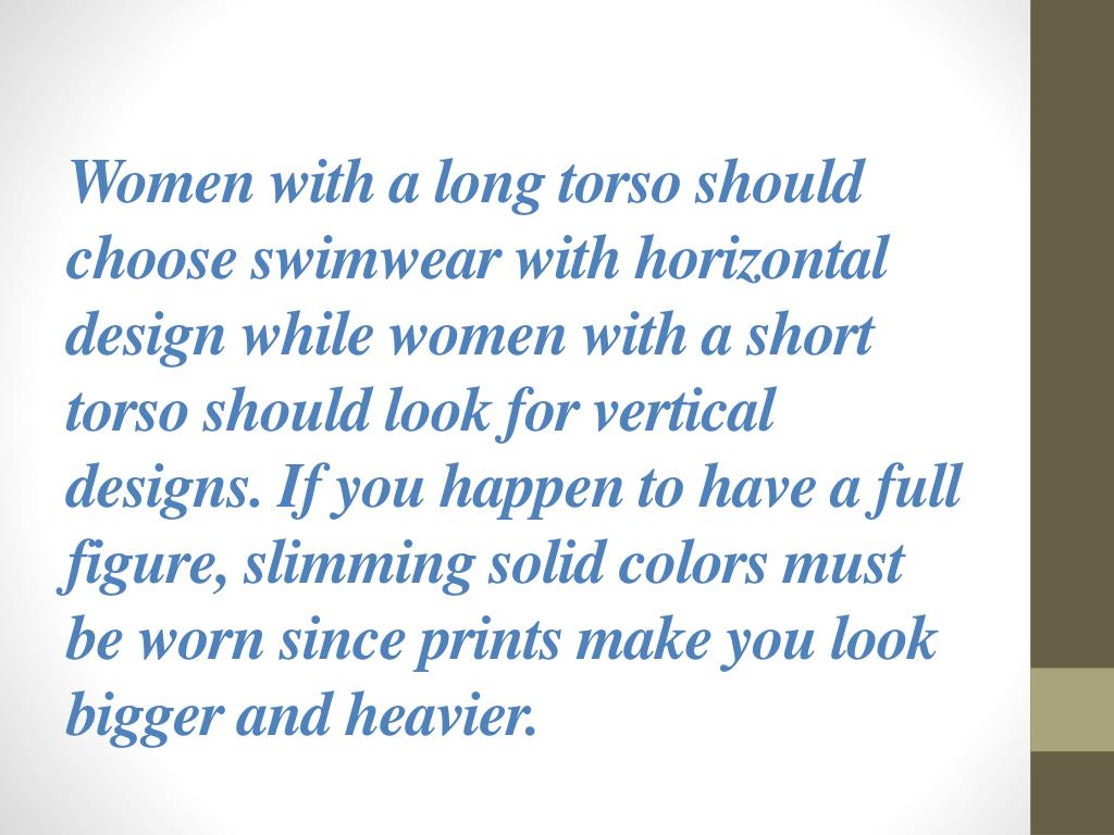 Women with a long torso should choose swimwear with horizontal design while women with a short torso should look for vertical designs. If you happen to have a full figure, slimming solid colors must be worn since prints make you look bigger and heavier.