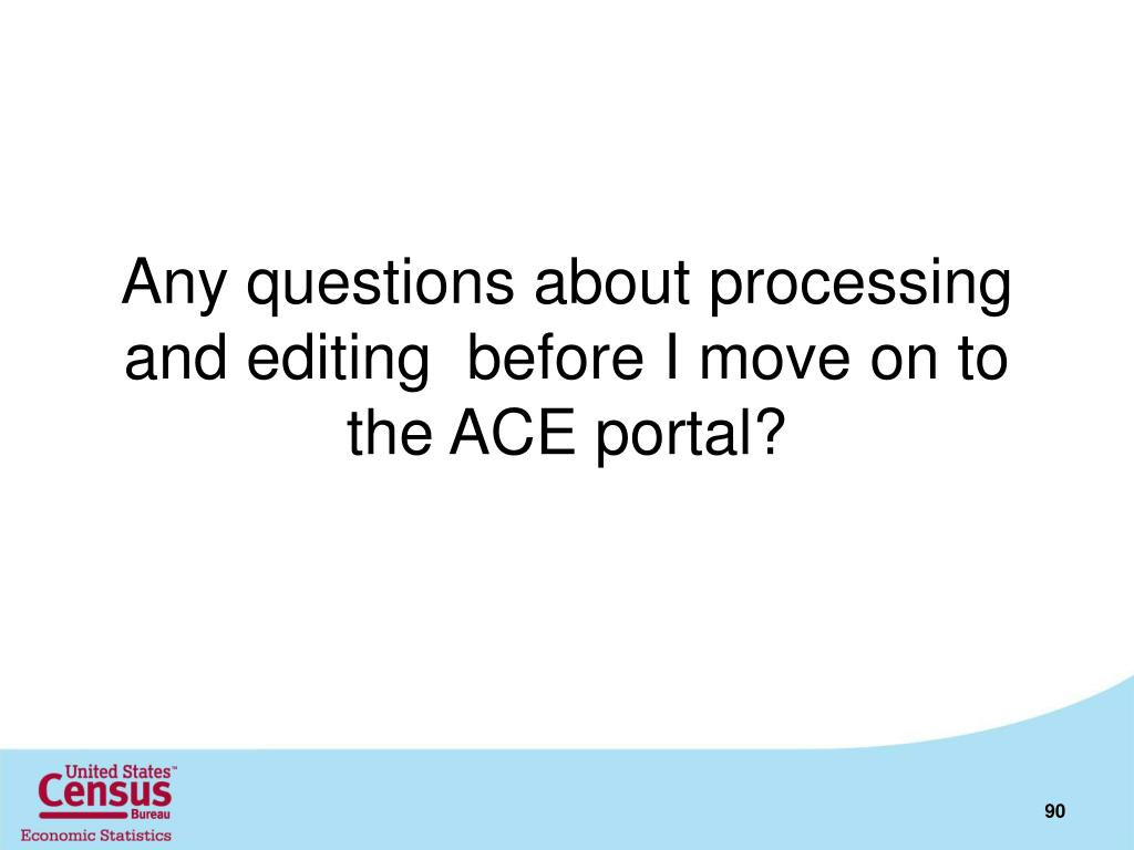 Any questions about processing and editing  before I move on to the ACE portal?