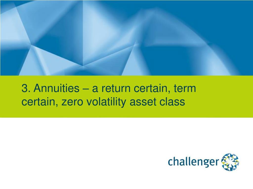 3. Annuities – a return certain, term certain, zero volatility asset class