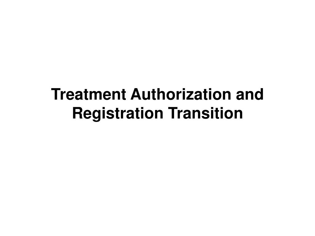 Treatment Authorization and Registration Transition