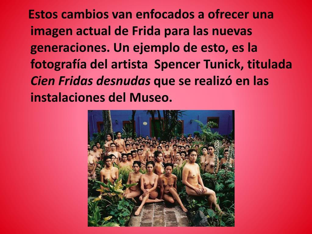 Estos cambios van enfocados a ofrecer una imagen actual de Frida para las nuevas generaciones. Un ejemplo de esto, es la  fotografía del artista  Spencer Tunick, titulada