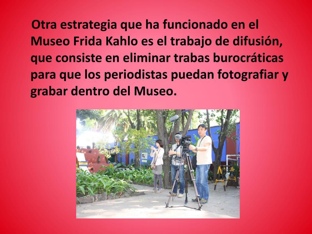 Otra estrategia que ha funcionado en el Museo Frida Kahlo es el trabajo de difusión, que consiste en eliminar trabas burocráticas para que los periodistas puedan fotografiar y grabar dentro del Museo.