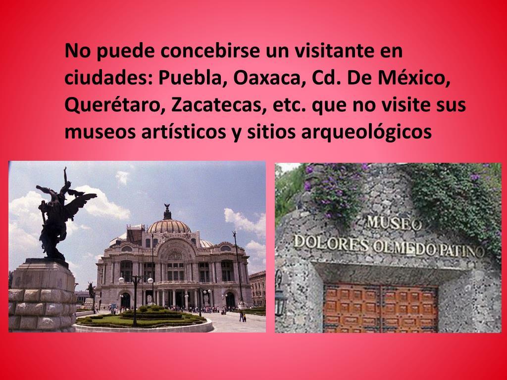 No puede concebirse un visitante en  ciudades: Puebla, Oaxaca, Cd. De México, Querétaro, Zacatecas, etc. que no visite sus museos artísticos y sitios arqueológicos