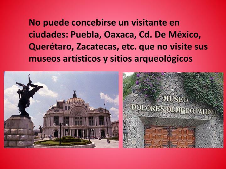 No puede concebirse un visitante en  ciudades: Puebla, Oaxaca, Cd. De México, Querétaro, Zacatecas...