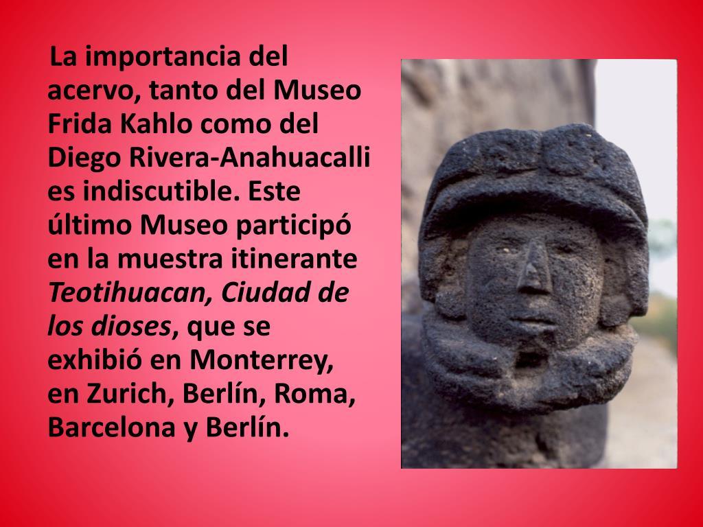 La importancia del acervo, tanto del Museo Frida Kahlo como del Diego Rivera-Anahuacalli es indiscutible. Este último Museo participó en la muestra itinerante