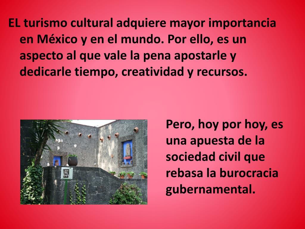 EL turismo cultural adquiere mayor importancia en México y en el mundo. Por ello, es un aspecto al que vale la pena apostarle y dedicarle tiempo, creatividad y recursos.